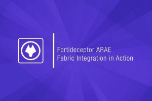 FortiDeceptor ARAE & Fabric Integration in Action