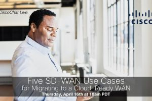 #CiscoChat Live – Five SD-WAN Use Cases for Migrating to a Cloud-Ready WAN